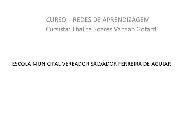 ESCOLA MUNICIPAL VEREADOR SALVADOR FERREIRA DE AGUIAR CURSO – REDES DE APRENDIZAGEM Cursista: Thalita Soares Vansan Gotardi