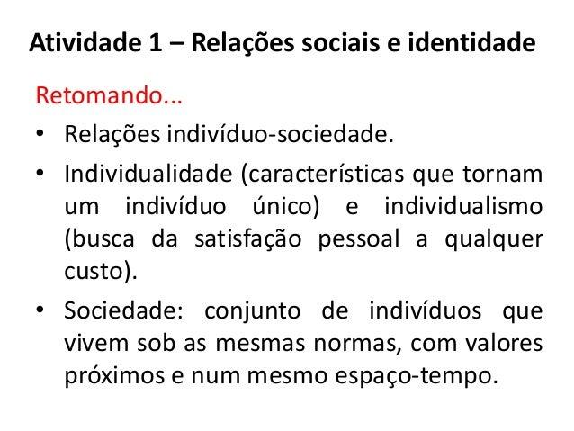 Atividade 1 – Relações sociais e identidadeRetomando...• Relações indivíduo-sociedade.• Individualidade (características q...