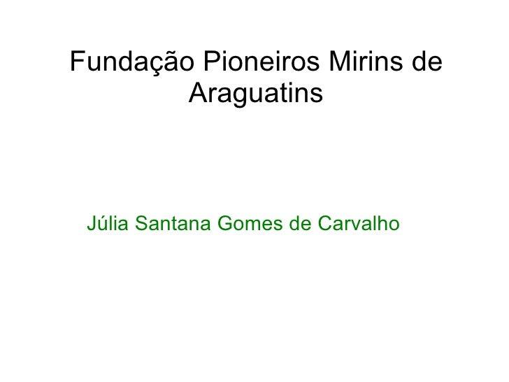 Fundação Pioneiros Mirins de Araguatins Júlia Santana Gomes de Carvalho