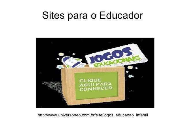 Sites para o Educadorhttp://www.universoneo.com.br/site/jogos_educacao_infantil