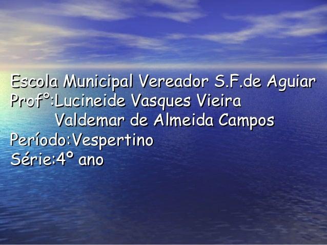 Escola Municipal Vereador S.F.de Aguiar Prof°:Lucineide Vasques Vieira Valdemar de Almeida Campos Período:Vespertino Série...