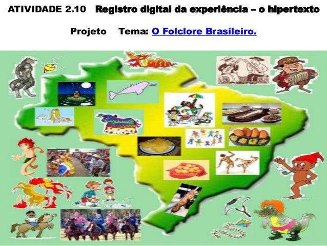 ATIVIDADE 2.10 Registro digital da experiência – o hipertexto Projeto  Tema: O Folclore Brasileiro.