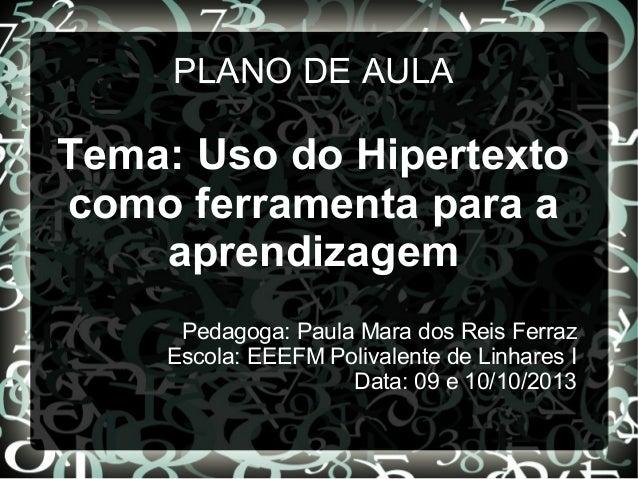 PLANO DE AULA  Tema: Uso do Hipertexto como ferramenta para a aprendizagem Pedagoga: Paula Mara dos Reis Ferraz Escola: EE...