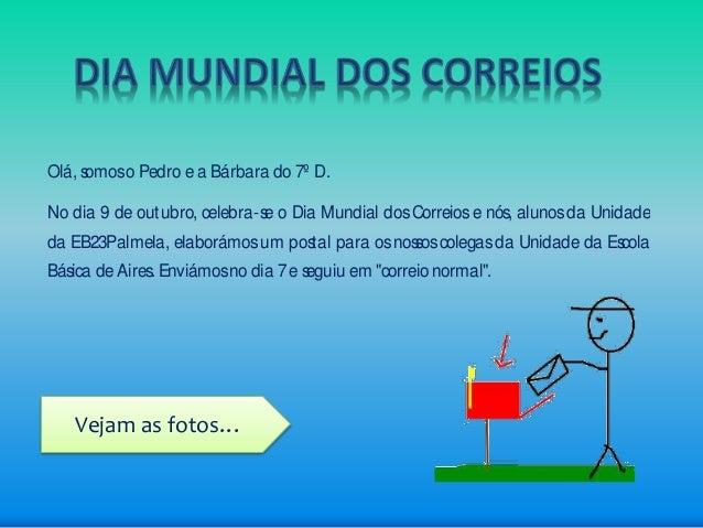Olá, somos o Pedro e a Bárbara do 7º D.  No dia 9 de outubro, celebra-se o Dia Mundial dos Correios e nós, alunos da Unida...