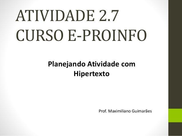 ATIVIDADE 2.7  CURSO E-PROINFO  Planejando Atividade com  Hipertexto  Prof. Maximiliano Guimarães