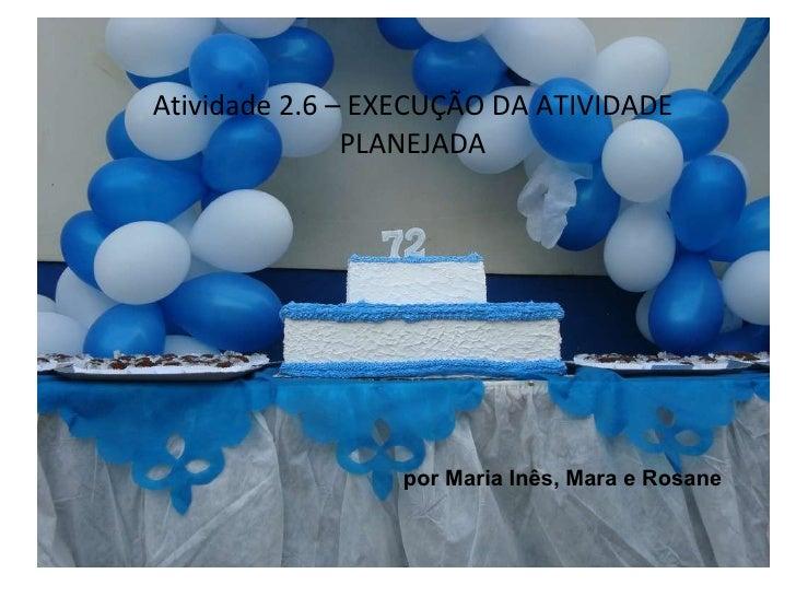 Atividade 2.6 – EXECUÇÃO DA ATIVIDADE PLANEJADA por Maria Inês, Mara e Rosane
