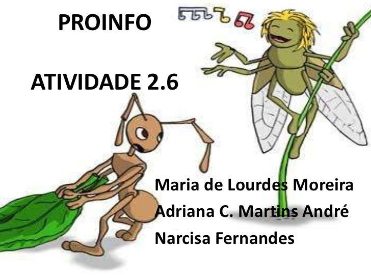 PROINFOATIVIDADE 2.6            Maria de Lourdes Moreira            Adriana C. Martins André            Narcisa Fernandes