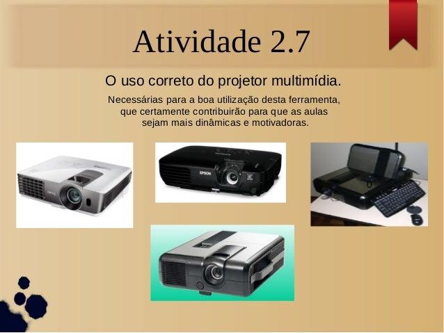 Atividade 2.7  O uso correto do projetor multimídia.  Necessárias para a boa utilização desta ferramenta,  que certamente ...