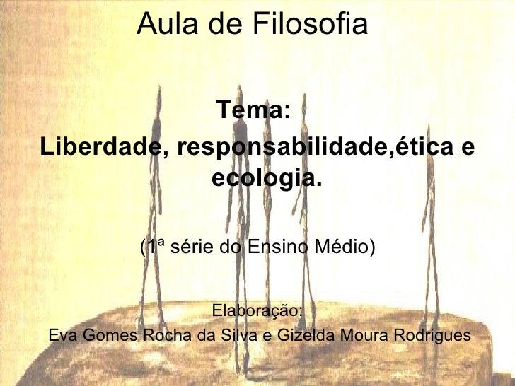 AULA <ul><li>Aula de Filosofia  </li></ul><ul><li>Tema:  </li></ul><ul><li>Liberdade, responsabilidade,ética e ecologia. <...