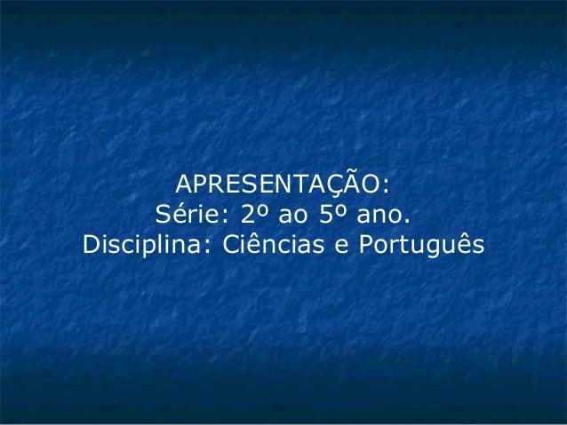 APRESENTAÇÃO: Série: 2º ao 5º ano. Disciplina: Ciências e Português