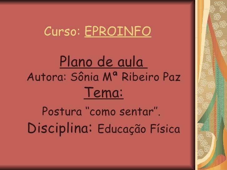 Curso:  EPROINFO Plano de aula  Autora: Sônia Mª Ribeiro Paz Tema: Postura ''como sentar''.   Disciplina :  Educação Física