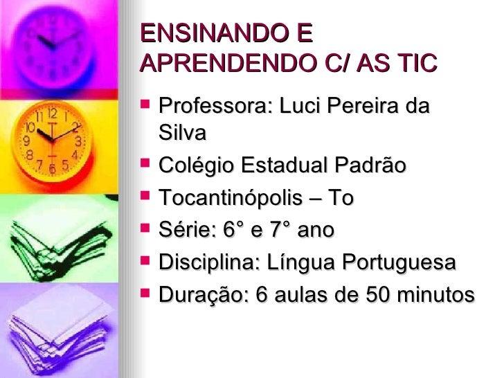 ENSINANDO E APRENDENDO C/ AS TIC <ul><li>Professora: Luci Pereira da Silva  </li></ul><ul><li>Colégio Estadual Padrão </li...