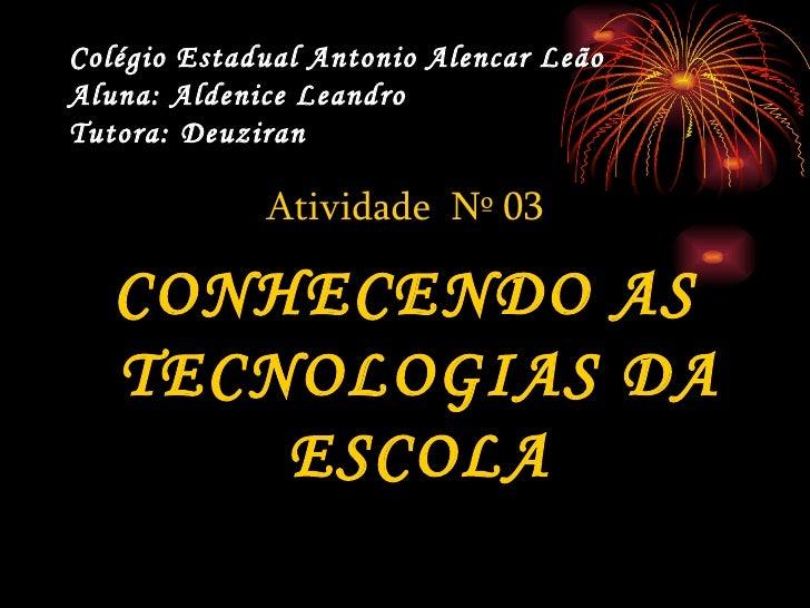 Colégio Estadual Antonio Alencar Leão Aluna: Aldenice Leandro Tutora: Deuziran   <ul><li>Atividade  Nº 03 </li></ul><ul><l...