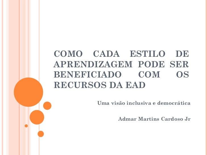 COMO CADA ESTILO DE APRENDIZAGEM PODE SER BENEFICIADO COM OS RECURSOS DA EAD Uma visão inclusiva e democrática Admar Marti...