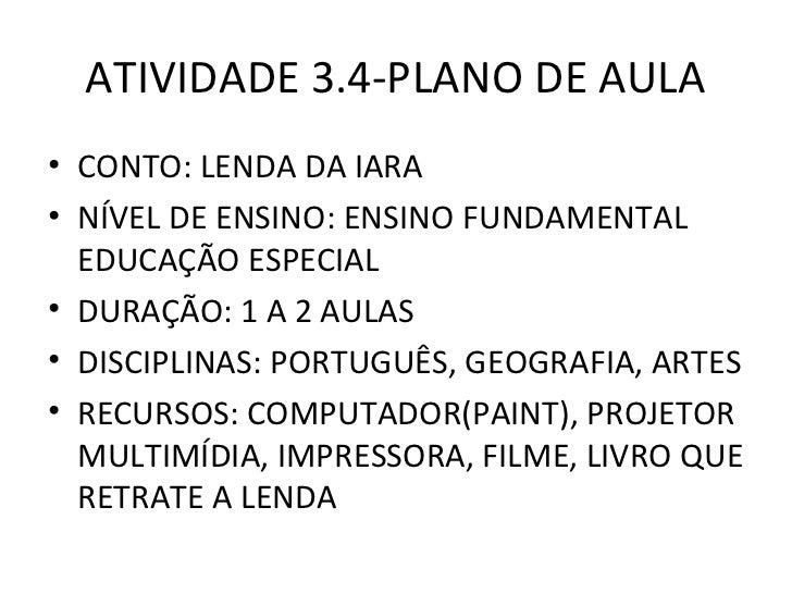 ATIVIDADE 3.4-PLANO DE AULA• CONTO: LENDA DA IARA• NÍVEL DE ENSINO: ENSINO FUNDAMENTAL  EDUCAÇÃO ESPECIAL• DURAÇÃO: 1 A 2 ...
