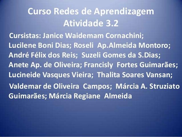 Curso Redes de Aprendizagem Atividade 3.2 Cursistas: Janice Waidemam Cornachini; Lucilene Boni Dias; Roseli Ap.Almeida Mon...