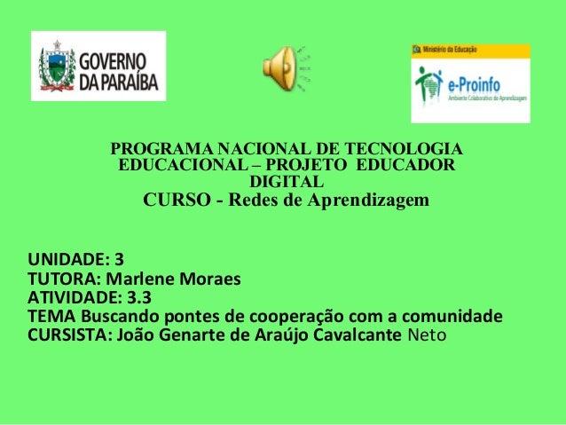 PROGRAMA NACIONAL DE TECNOLOGIA EDUCACIONAL – PROJETO EDUCADOR DIGITAL CURSO - Redes de Aprendizagem UNIDADE: 3 TUTORA: Ma...