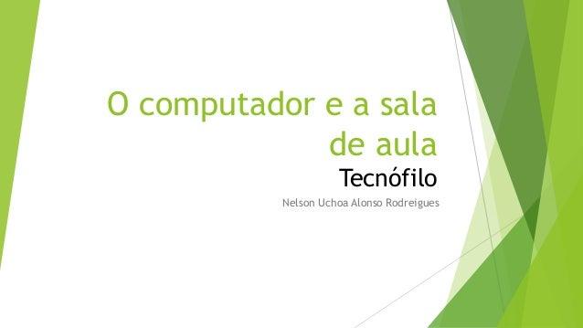 O computador e a sala de aula Tecnófilo Nelson Uchoa Alonso Rodreigues