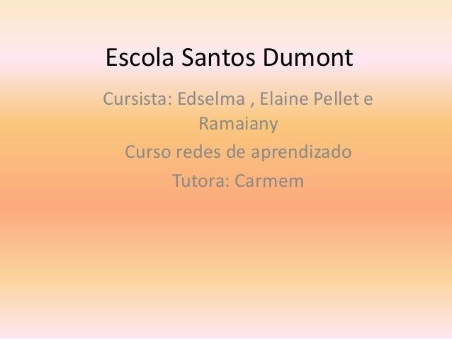 Escola Santos Dumont Cursista: Edselma , Elaine Pellet e Ramaiany Curso redes de aprendizado Tutora: Carmem