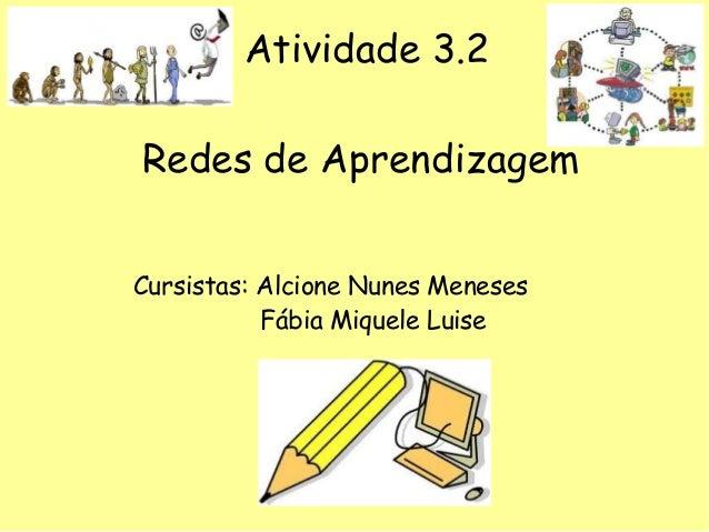 Atividade 3.2 Redes de Aprendizagem Cursistas: Alcione Nunes Meneses Fábia Miquele Luise