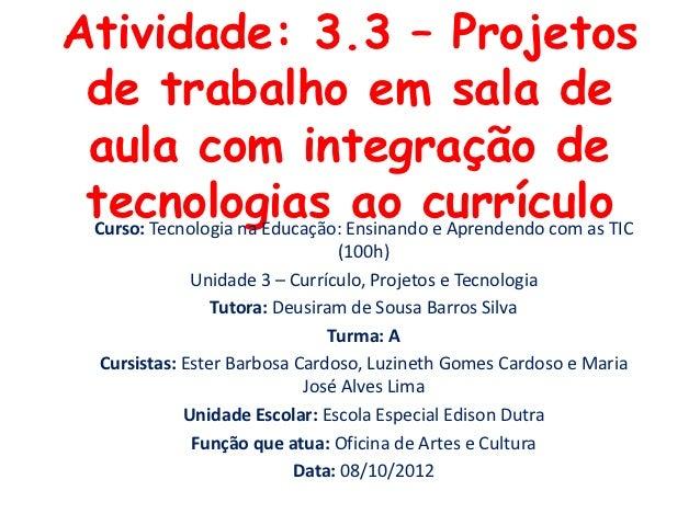 Atividade: 3.3 – Projetos de trabalho em sala de aula com integração de tecnologias EnsinandocurrículoTIC Curso: Tecnologi...