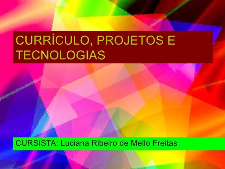 CURSISTA: Luciana Ribeiro de Mello Freitas CURRÍCULO, PROJETOS E TECNOLOGIAS
