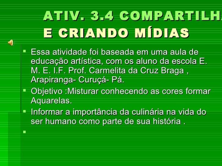 ATIV. 3.4 COMPARTILHANDO  E CRIANDO MÍDIAS  <ul><li>Essa atividade foi baseada em uma aula de educação artística, com os a...