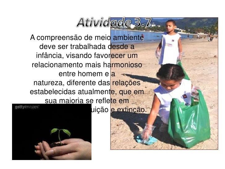Atividade 3.7<br />A compreensão de meio ambiente deve ser trabalhada desde a infância, visando favorecer um relacionament...