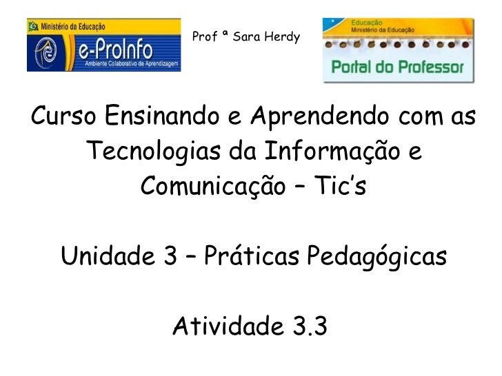 Prof ª Sara HerdyCurso Ensinando e Aprendendo com as    Tecnologias da Informação e         Comunicação – Tic's  Unidade 3...