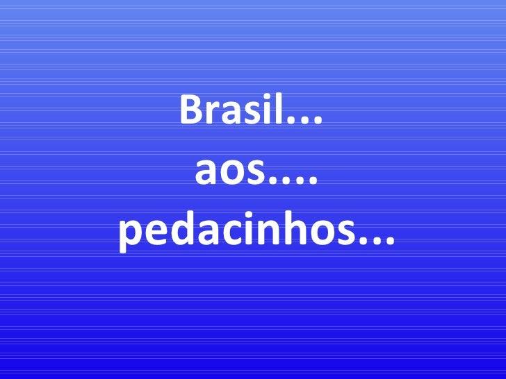 Brasil ...  aos.... pedacinhos...