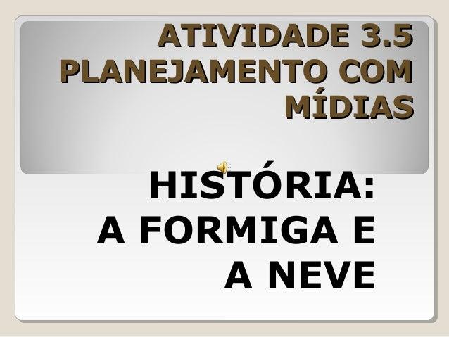 ATIVIDADE 3.5ATIVIDADE 3.5 PLANEJAMENTO COMPLANEJAMENTO COM MÍDIASMÍDIAS HISTÓRIA: A FORMIGA E A NEVE