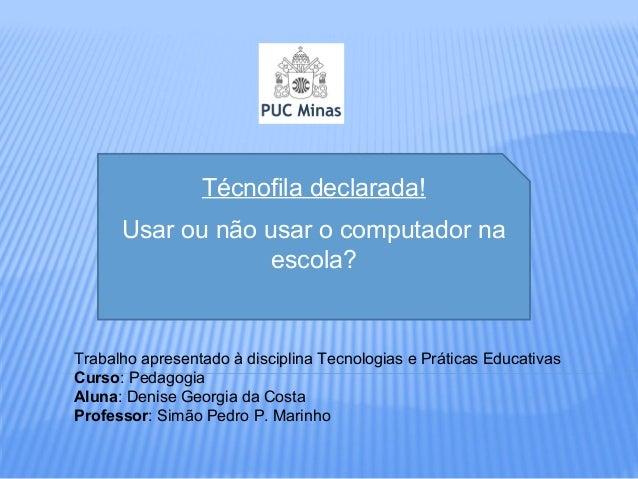 Técnofila declarada! Usar ou não usar o computador na escola? Trabalho apresentado à disciplina Tecnologias e Práticas Edu...