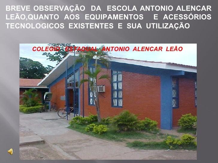 BREVE OBSERVAÇÃO  DA  ESCOLA ANTONIO ALENCAR LEÃO,QUANTO AOS EQUIPAMENTOS  E ACESSÓRIOS TECNOLOGICOS  EXISTENTES  E  SUA  ...