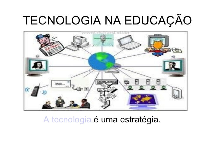 TECNOLOGIA NA EDUCAÇÃO A tecnologia  é uma estratégia.