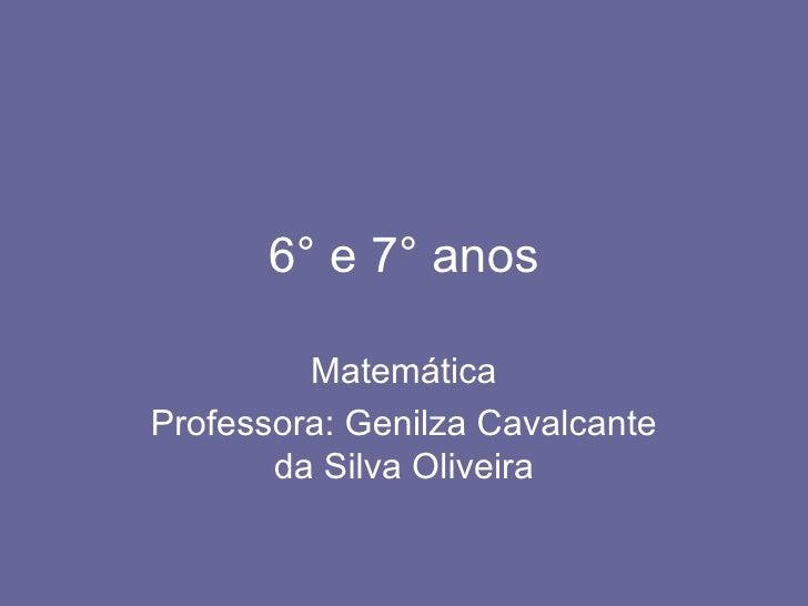 6° e 7° anos Matemática Professora: Genilza Cavalcante da Silva Oliveira