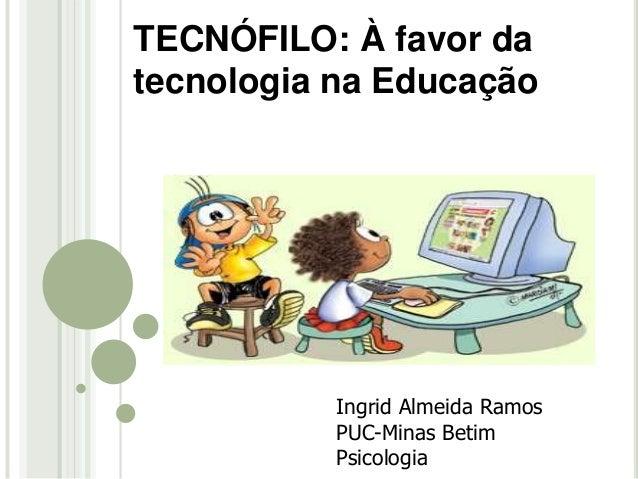 Ingrid Almeida Ramos PUC-Minas Betim Psicologia TECNÓFILO: À favor da tecnologia na Educação