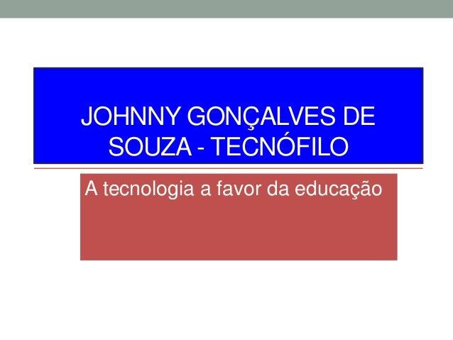 JOHNNY GONÇALVES DE SOUZA - TECNÓFILO A tecnologia a favor da educação