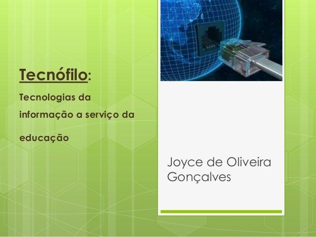 Tecnófilo: Tecnologias da informação a serviço da educação Joyce de Oliveira Gonçalves