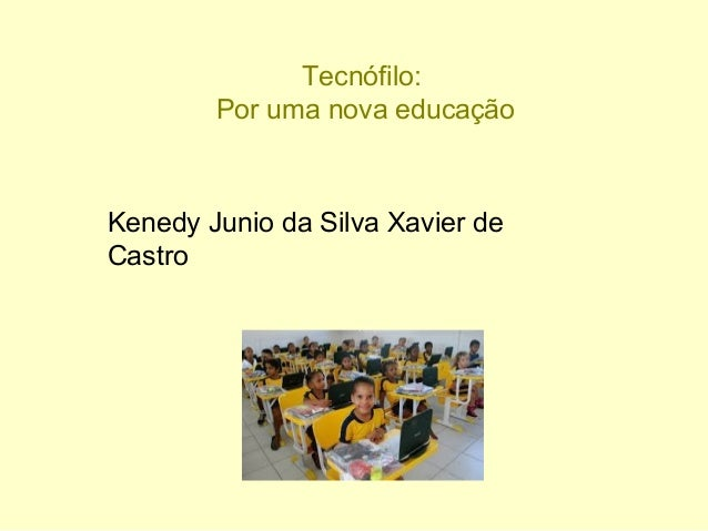 Tecnófilo: Por uma nova educação Kenedy Junio da Silva Xavier de Castro
