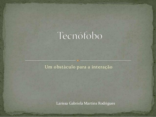 Um obstáculo para a interação Larissa Gabriela Martins Rodrigues