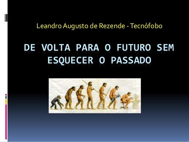 DE VOLTA PARA O FUTURO SEM ESQUECER O PASSADO Leandro Augusto de Rezende -Tecnófobo