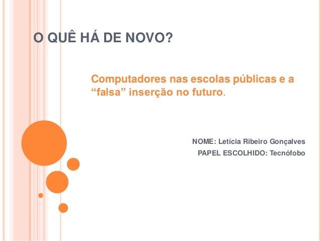 """O QUÊ HÁ DE NOVO? NOME: Letícia Ribeiro Gonçalves PAPEL ESCOLHIDO: Tecnófobo Computadores nas escolas públicas e a """"falsa""""..."""
