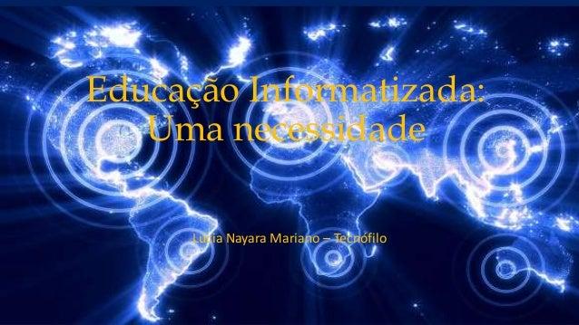 Educação Informatizada: Uma necessidade Lúcia Nayara Mariano – Tecnófilo