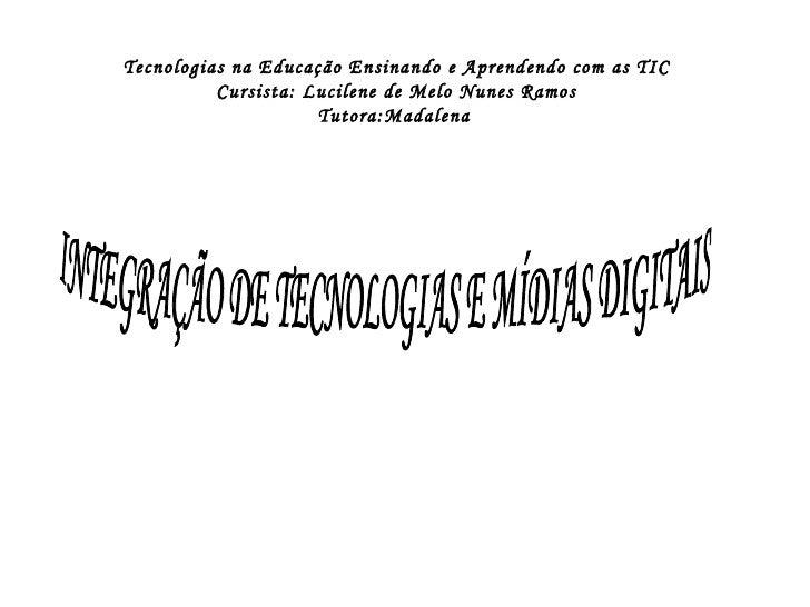 INTEGRAÇÃO DE TECNOLOGIAS E MÍDIAS DIGITAIS Tecnologias na Educação Ensinando e Aprendendo com as TIC Cursista: Lucilene d...