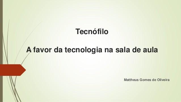 Tecnófilo A favor da tecnologia na sala de aula Mattheus Gomes de Oliveira
