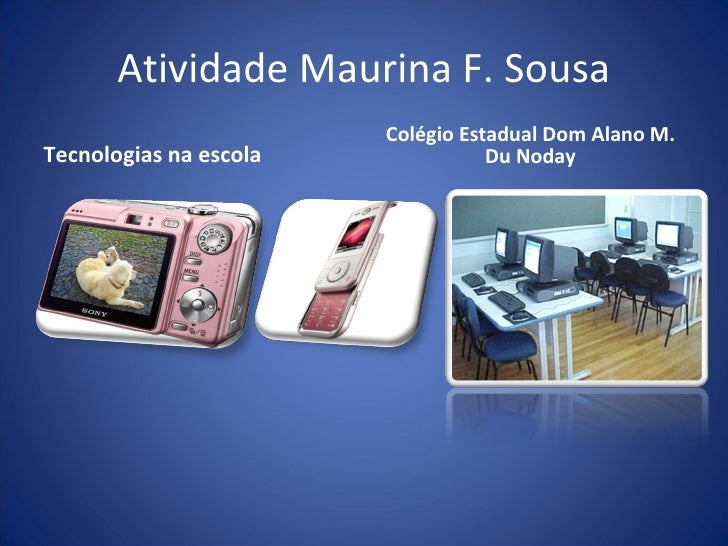 Atividade Maurina F. Sousa <ul><li>Tecnologias na escola </li></ul><ul><li>Colégio Estadual Dom Alano M. Du Noday </li></ul>
