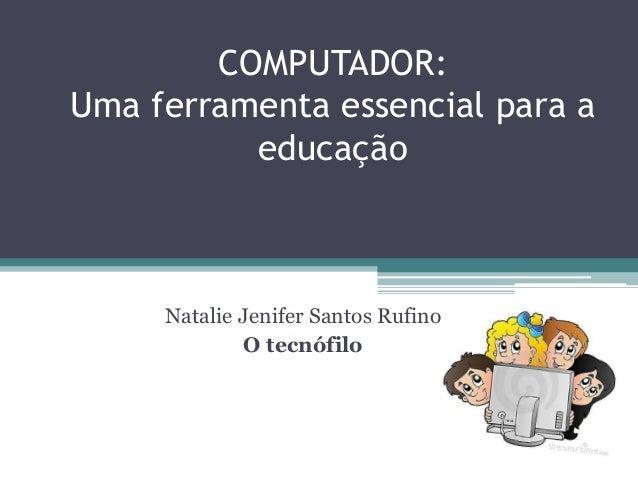 COMPUTADOR: Uma ferramenta essencial para a educação Natalie Jenifer Santos Rufino O tecnófilo