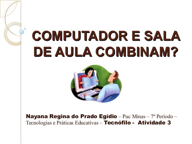 COMPUTADOR E SALACOMPUTADOR E SALA DE AULA COMBINAM?DE AULA COMBINAM? Nayana Regina do Prado Egídio – Puc Minas – 7º Perío...