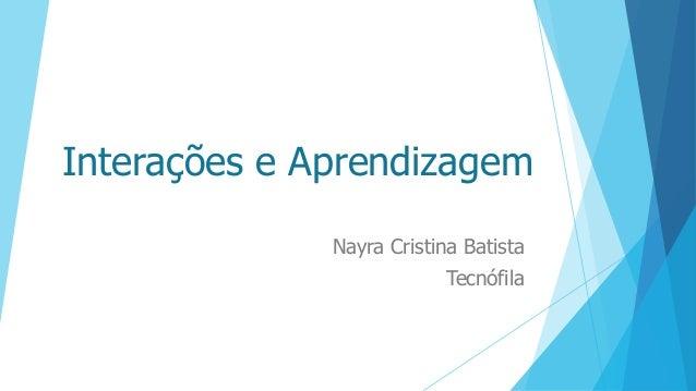 Interações e Aprendizagem Nayra Cristina Batista Tecnófila