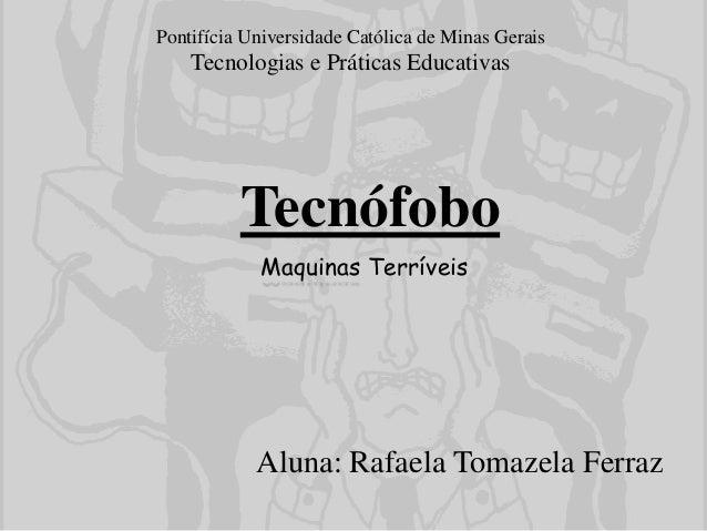 Tecnófobo Aluna: Rafaela Tomazela Ferraz Pontifícia Universidade Católica de Minas Gerais Tecnologias e Práticas Educativa...